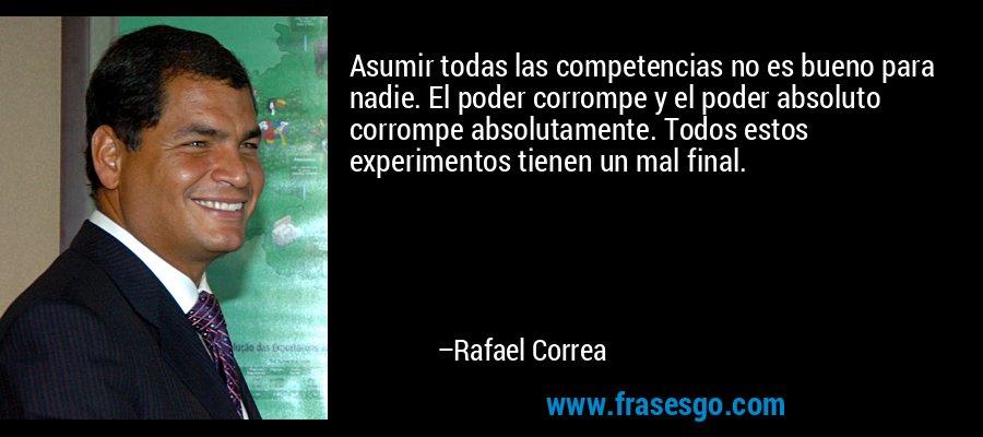 Asumir todas las competencias no es bueno para nadie. El poder corrompe y el poder absoluto corrompe absolutamente. Todos estos experimentos tienen un mal final. – Rafael Correa