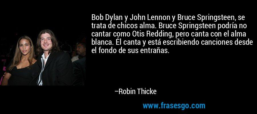 Bob Dylan y John Lennon y Bruce Springsteen, se trata de chicos alma. Bruce Springsteen podría no cantar como Otis Redding, pero canta con el alma blanca. Él canta y está escribiendo canciones desde el fondo de sus entrañas. – Robin Thicke