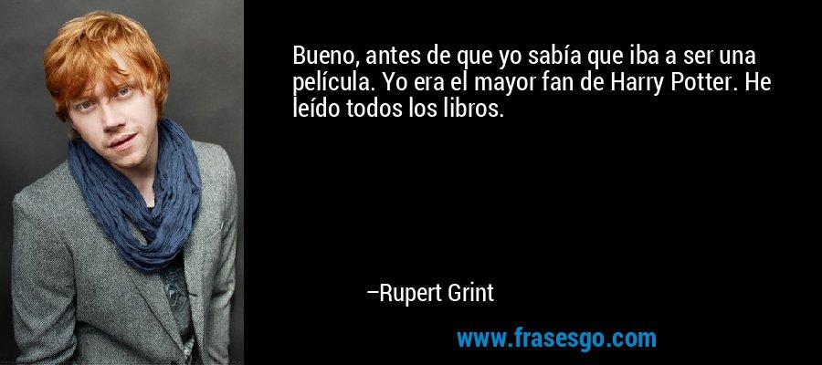 Bueno, antes de que yo sabía que iba a ser una película. Yo era el mayor fan de Harry Potter. He leído todos los libros. – Rupert Grint