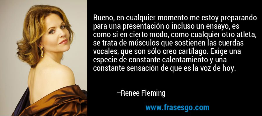 Bueno, en cualquier momento me estoy preparando para una presentación o incluso un ensayo, es como si en cierto modo, como cualquier otro atleta, se trata de músculos que sostienen las cuerdas vocales, que son sólo creo cartílago. Exige una especie de constante calentamiento y una constante sensación de que es la voz de hoy. – Renee Fleming