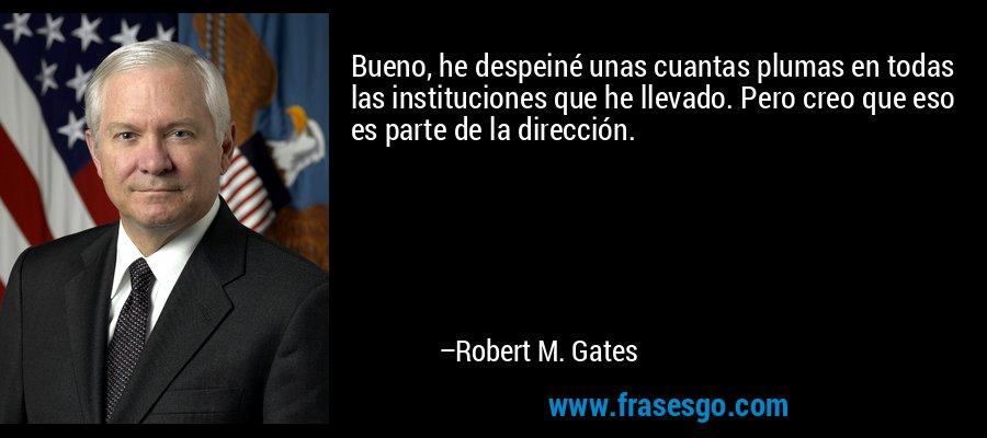 Bueno, he despeiné unas cuantas plumas en todas las instituciones que he llevado. Pero creo que eso es parte de la dirección. – Robert M. Gates