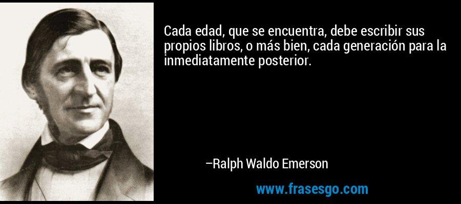 Cada edad, que se encuentra, debe escribir sus propios libros, o más bien, cada generación para la inmediatamente posterior. – Ralph Waldo Emerson