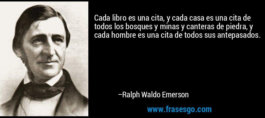 Cada libro es una cita, y cada casa es una cita de todos los bosques y minas y canteras de piedra, y cada hombre es una cita de todos sus antepasados. – Ralph Waldo Emerson