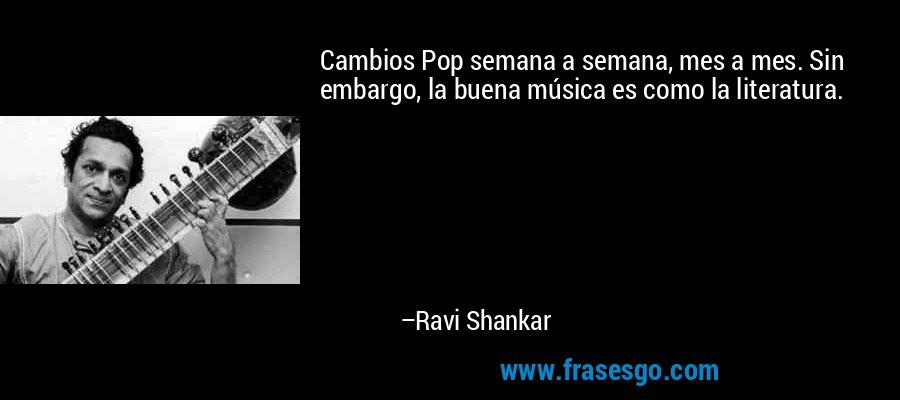 Cambios Pop semana a semana, mes a mes. Sin embargo, la buena música es como la literatura. – Ravi Shankar
