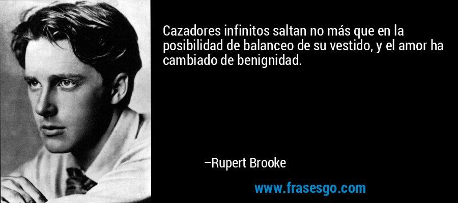 Cazadores infinitos saltan no más que en la posibilidad de balanceo de su vestido, y el amor ha cambiado de benignidad. – Rupert Brooke