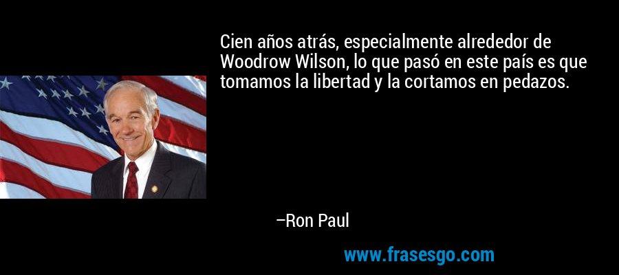 Cien años atrás, especialmente alrededor de Woodrow Wilson, lo que pasó en este país es que tomamos la libertad y la cortamos en pedazos. – Ron Paul