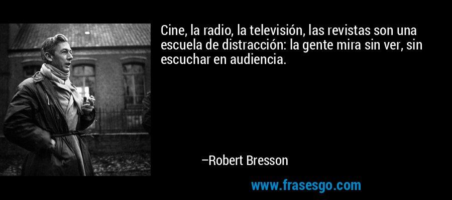 Cine, la radio, la televisión, las revistas son una escuela de distracción: la gente mira sin ver, sin escuchar en audiencia. – Robert Bresson