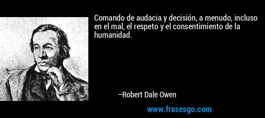 Comando de audacia y decisión, a menudo, incluso en el mal, el respeto y el consentimiento de la humanidad. – Robert Dale Owen
