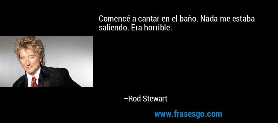 Comencé a cantar en el baño. Nada me estaba saliendo. Era horrible. – Rod Stewart
