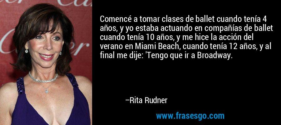 Comencé a tomar clases de ballet cuando tenía 4 años, y yo estaba actuando en compañías de ballet cuando tenía 10 años, y me hice la acción del verano en Miami Beach, cuando tenía 12 años, y al final me dije: 'Tengo que ir a Broadway. – Rita Rudner