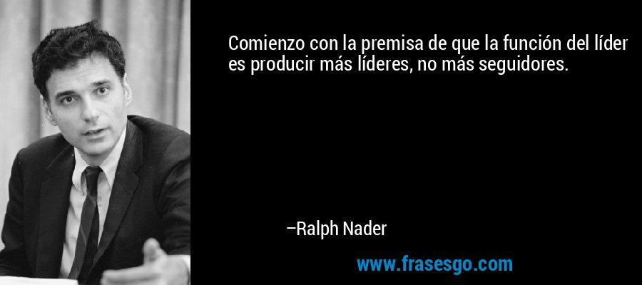 Comienzo con la premisa de que la función del líder es producir más líderes, no más seguidores. – Ralph Nader