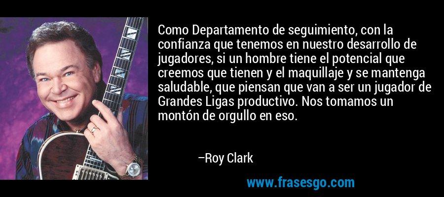 Como Departamento de seguimiento, con la confianza que tenemos en nuestro desarrollo de jugadores, si un hombre tiene el potencial que creemos que tienen y el maquillaje y se mantenga saludable, que piensan que van a ser un jugador de Grandes Ligas productivo. Nos tomamos un montón de orgullo en eso. – Roy Clark