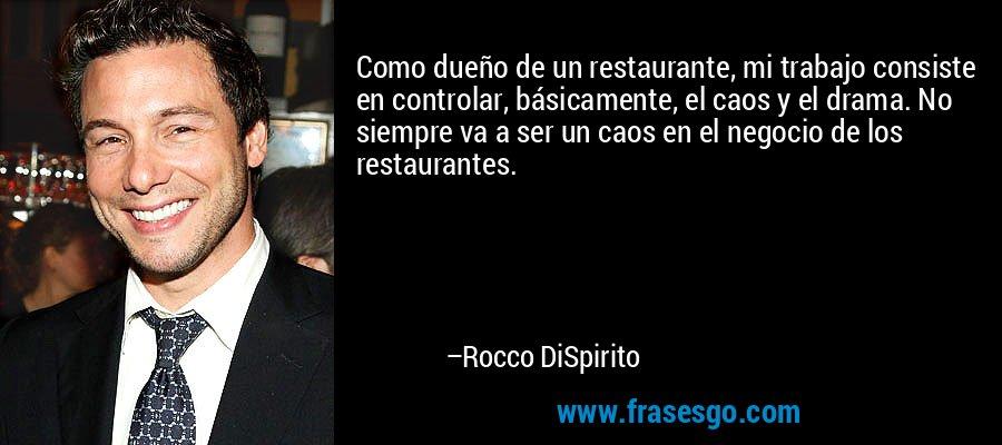Como dueño de un restaurante, mi trabajo consiste en controlar, básicamente, el caos y el drama. No siempre va a ser un caos en el negocio de los restaurantes. – Rocco DiSpirito