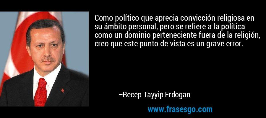 Como político que aprecia convicción religiosa en su ámbito personal, pero se refiere a la política como un dominio perteneciente fuera de la religión, creo que este punto de vista es un grave error. – Recep Tayyip Erdogan