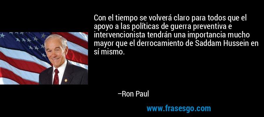 Con el tiempo se volverá claro para todos que el apoyo a las políticas de guerra preventiva e intervencionista tendrán una importancia mucho mayor que el derrocamiento de Saddam Hussein en sí mismo. – Ron Paul