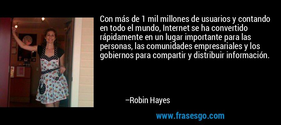 Con más de 1 mil millones de usuarios y contando en todo el mundo, Internet se ha convertido rápidamente en un lugar importante para las personas, las comunidades empresariales y los gobiernos para compartir y distribuir información. – Robin Hayes