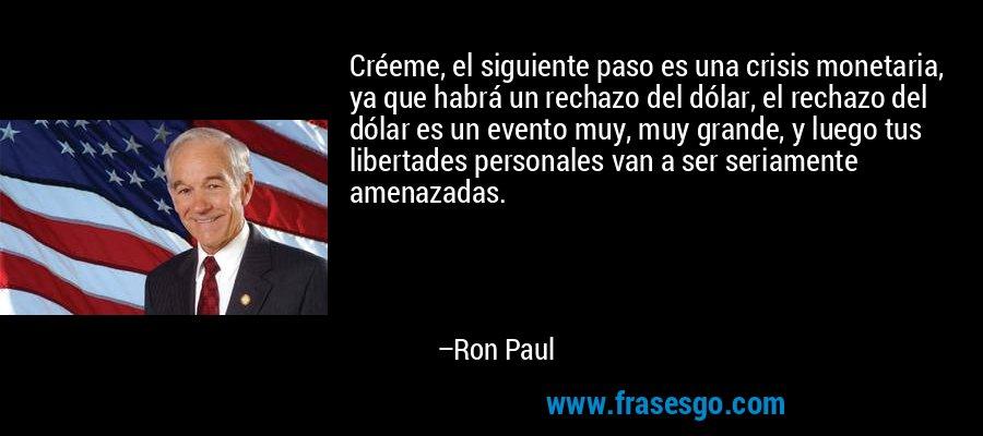 Créeme, el siguiente paso es una crisis monetaria, ya que habrá un rechazo del dólar, el rechazo del dólar es un evento muy, muy grande, y luego tus libertades personales van a ser seriamente amenazadas. – Ron Paul