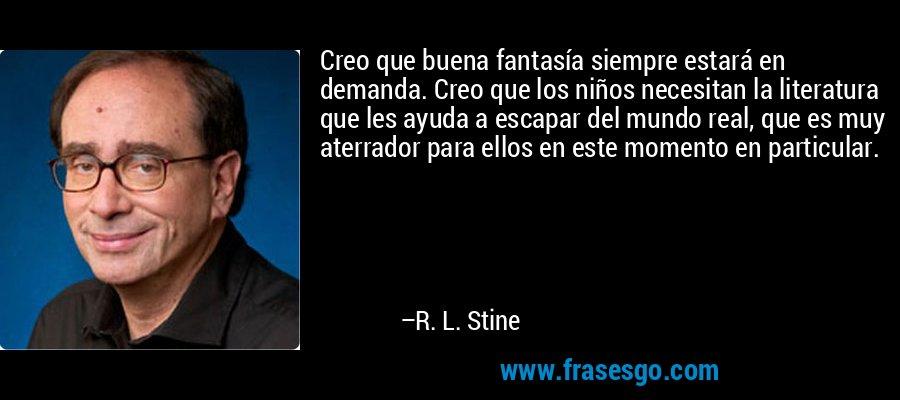Creo que buena fantasía siempre estará en demanda. Creo que los niños necesitan la literatura que les ayuda a escapar del mundo real, que es muy aterrador para ellos en este momento en particular. – R. L. Stine