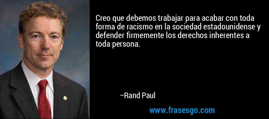 Creo que debemos trabajar para acabar con toda forma de racismo en la sociedad estadounidense y defender firmemente los derechos inherentes a toda persona. – Rand Paul
