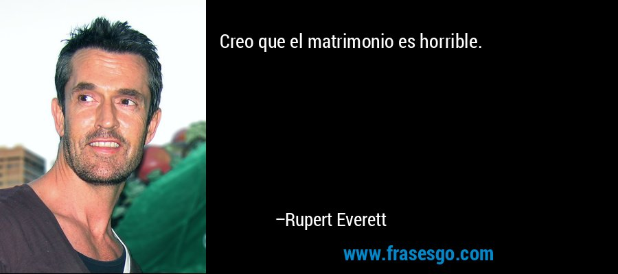 Creo que el matrimonio es horrible. – Rupert Everett