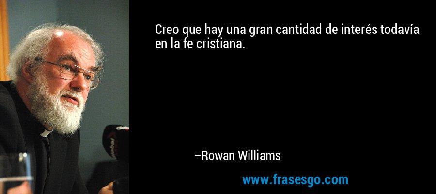 Creo que hay una gran cantidad de interés todavía en la fe cristiana. – Rowan Williams