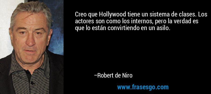 Creo que Hollywood tiene un sistema de clases. Los actores son como los internos, pero la verdad es que lo están convirtiendo en un asilo. – Robert de Niro