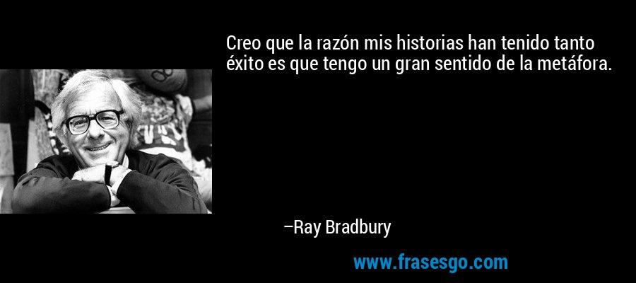 Creo que la razón mis historias han tenido tanto éxito es que tengo un gran sentido de la metáfora. – Ray Bradbury