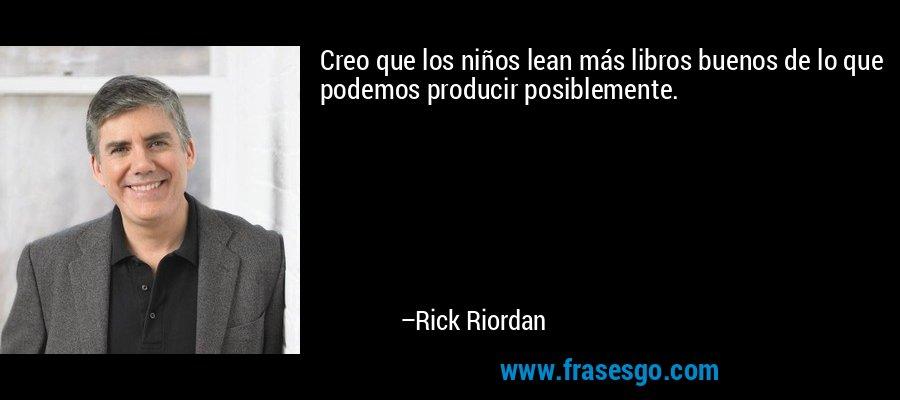 Creo que los niños lean más libros buenos de lo que podemos producir posiblemente. – Rick Riordan