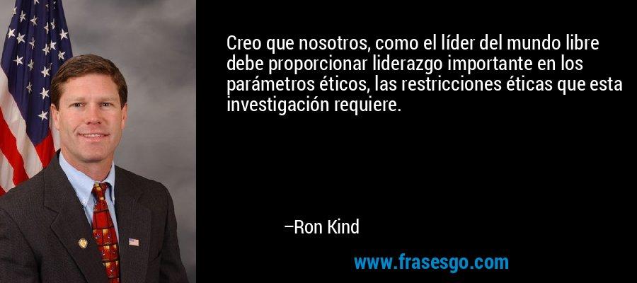 Creo que nosotros, como el líder del mundo libre debe proporcionar liderazgo importante en los parámetros éticos, las restricciones éticas que esta investigación requiere. – Ron Kind