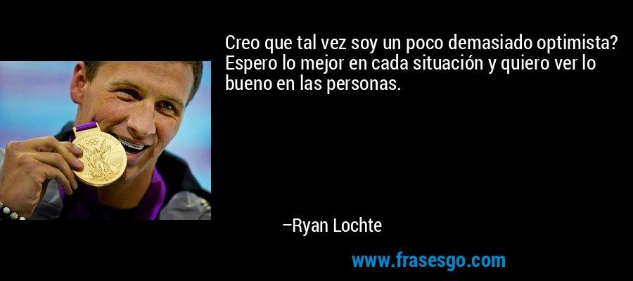 Creo que tal vez soy un poco demasiado optimista? Espero lo mejor en cada situación y quiero ver lo bueno en las personas. – Ryan Lochte