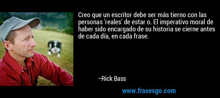 Creo que un escritor debe ser más tierno con las personas 'reales' de estar o. El imperativo moral de haber sido encargado de su historia se cierne antes de cada día, en cada frase. – Rick Bass