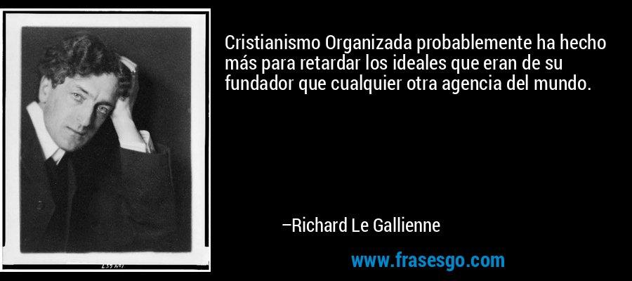 Cristianismo Organizada probablemente ha hecho más para retardar los ideales que eran de su fundador que cualquier otra agencia del mundo. – Richard Le Gallienne