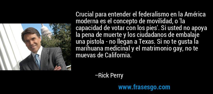Crucial para entender el federalismo en la América moderna es el concepto de movilidad, o 'la capacidad de votar con los pies'. Si usted no apoya la pena de muerte y los ciudadanos de embalaje una pistola - no llegan a Texas. Si no te gusta la marihuana medicinal y el matrimonio gay, no te muevas de California. – Rick Perry