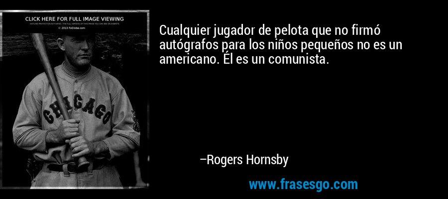 Cualquier jugador de pelota que no firmó autógrafos para los niños pequeños no es un americano. Él es un comunista. – Rogers Hornsby