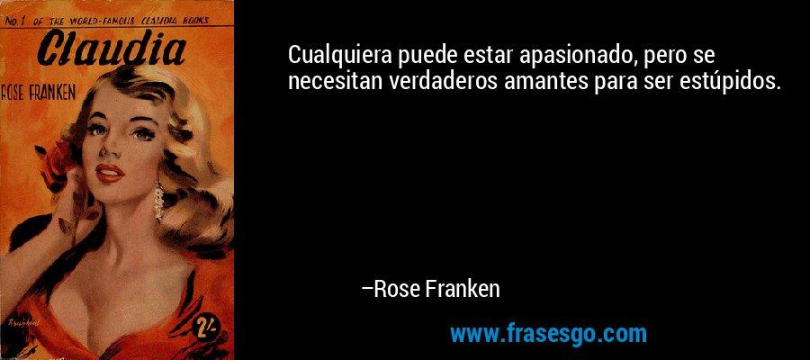 Cualquiera puede estar apasionado, pero se necesitan verdaderos amantes para ser estúpidos. – Rose Franken