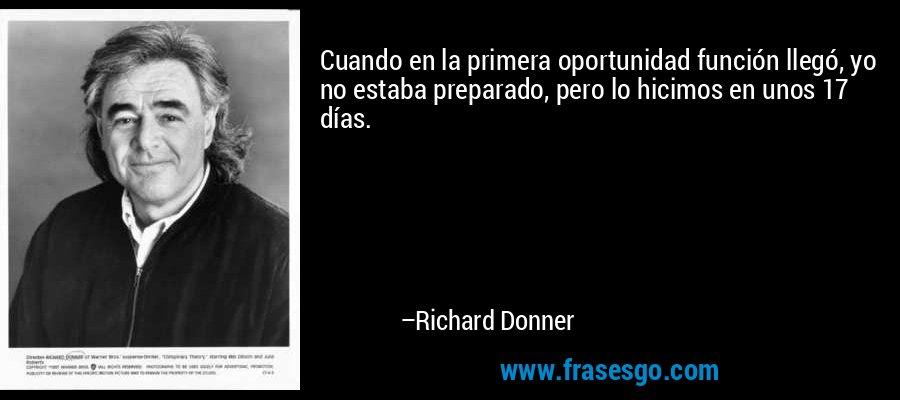 Cuando en la primera oportunidad función llegó, yo no estaba preparado, pero lo hicimos en unos 17 días. – Richard Donner