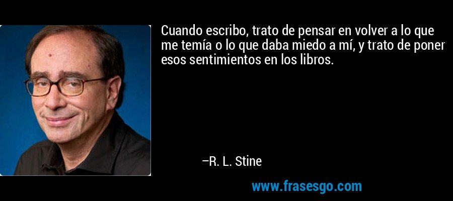 Cuando escribo, trato de pensar en volver a lo que me temía o lo que daba miedo a mí, y trato de poner esos sentimientos en los libros. – R. L. Stine