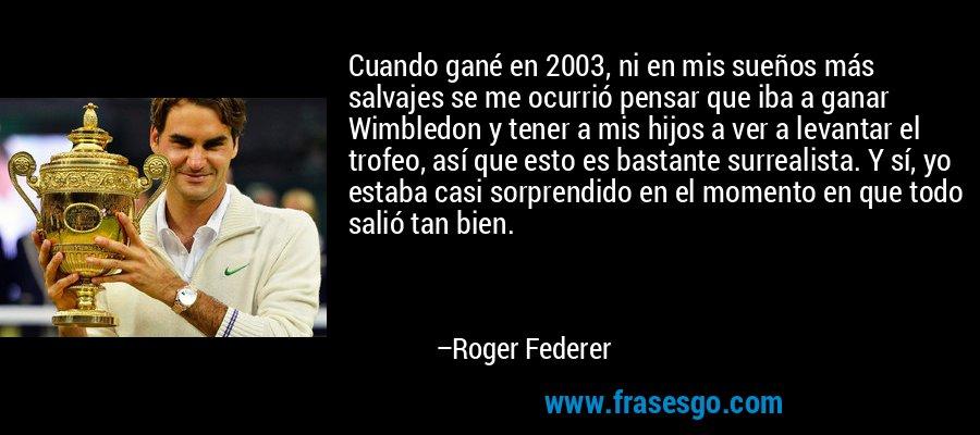 Cuando gané en 2003, ni en mis sueños más salvajes se me ocurrió pensar que iba a ganar Wimbledon y tener a mis hijos a ver a levantar el trofeo, así que esto es bastante surrealista. Y sí, yo estaba casi sorprendido en el momento en que todo salió tan bien. – Roger Federer