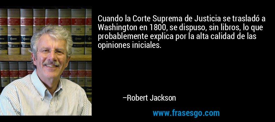 Cuando la Corte Suprema de Justicia se trasladó a Washington en 1800, se dispuso, sin libros, lo que probablemente explica por la alta calidad de las opiniones iniciales. – Robert Jackson