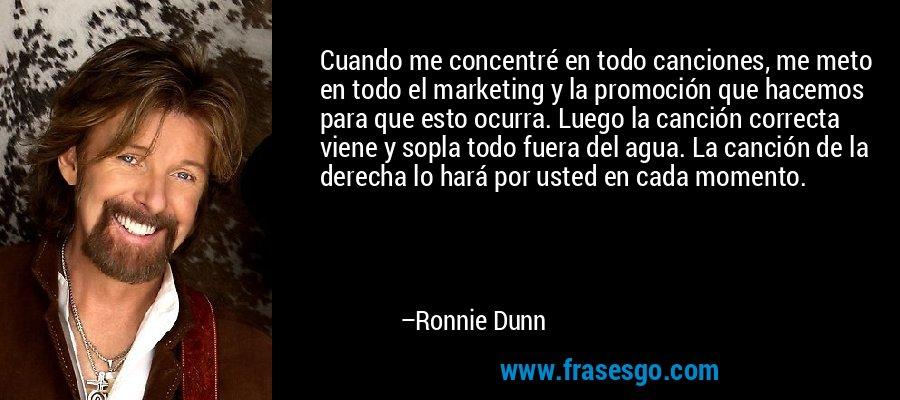 Cuando me concentré en todo canciones, me meto en todo el marketing y la promoción que hacemos para que esto ocurra. Luego la canción correcta viene y sopla todo fuera del agua. La canción de la derecha lo hará por usted en cada momento. – Ronnie Dunn