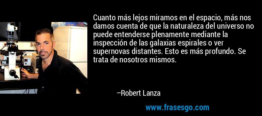 Cuanto más lejos miramos en el espacio, más nos damos cuenta de que la naturaleza del universo no puede entenderse plenamente mediante la inspección de las galaxias espirales o ver supernovas distantes. Esto es más profundo. Se trata de nosotros mismos. – Robert Lanza