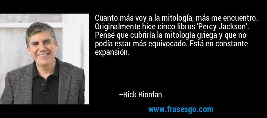 Cuanto más voy a la mitología, más me encuentro. Originalmente hice cinco libros 'Percy Jackson'. Pensé que cubriría la mitología griega y que no podía estar más equivocado. Está en constante expansión. – Rick Riordan