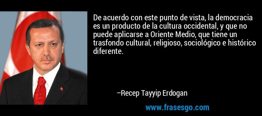 De acuerdo con este punto de vista, la democracia es un producto de la cultura occidental, y que no puede aplicarse a Oriente Medio, que tiene un trasfondo cultural, religioso, sociológico e histórico diferente. – Recep Tayyip Erdogan