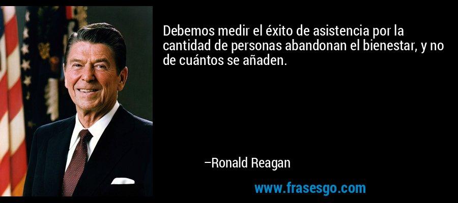 Debemos medir el éxito de asistencia por la cantidad de personas abandonan el bienestar, y no de cuántos se añaden. – Ronald Reagan