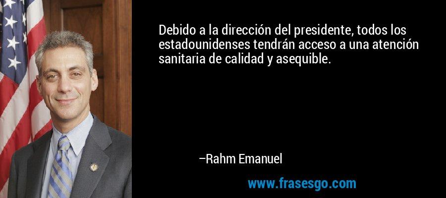 Debido a la dirección del presidente, todos los estadounidenses tendrán acceso a una atención sanitaria de calidad y asequible. – Rahm Emanuel