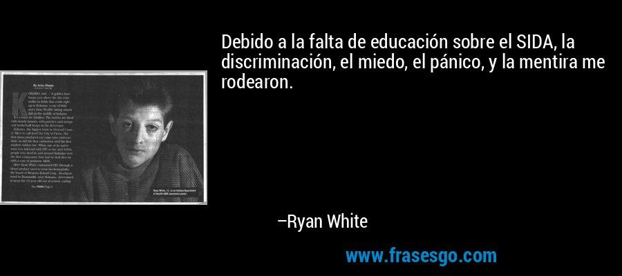 Debido a la falta de educación sobre el SIDA, la discriminación, el miedo, el pánico, y la mentira me rodearon. – Ryan White