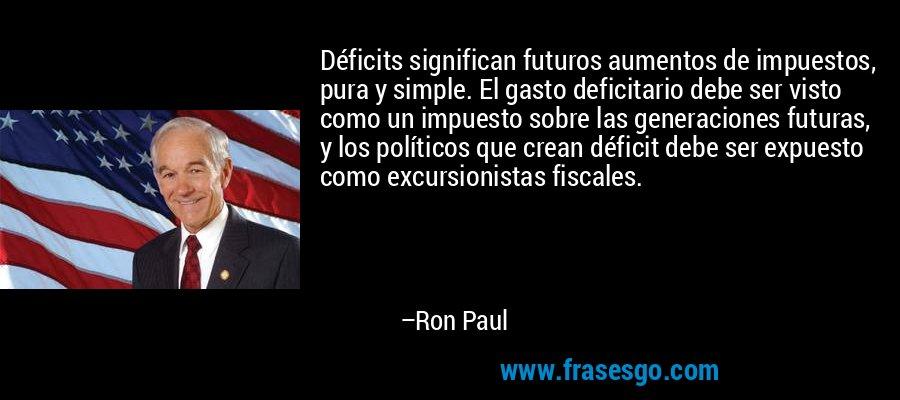 Déficits significan futuros aumentos de impuestos, pura y simple. El gasto deficitario debe ser visto como un impuesto sobre las generaciones futuras, y los políticos que crean déficit debe ser expuesto como excursionistas fiscales. – Ron Paul