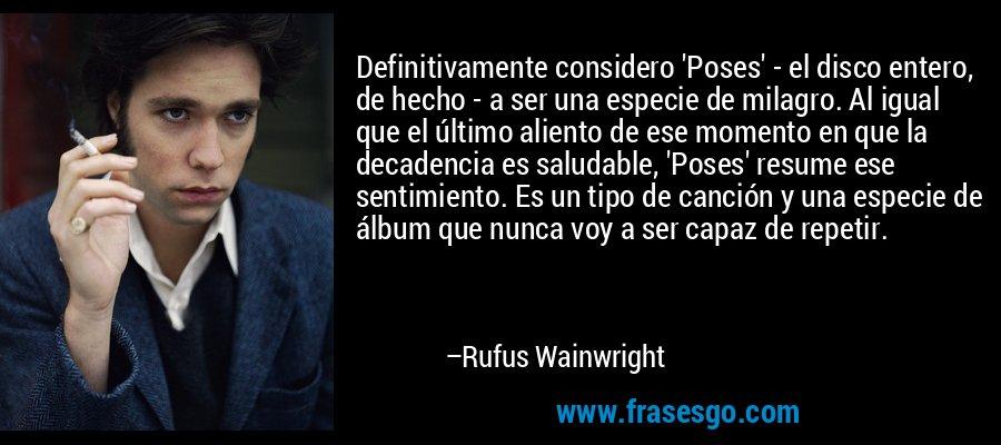 Definitivamente considero 'Poses' - el disco entero, de hecho - a ser una especie de milagro. Al igual que el último aliento de ese momento en que la decadencia es saludable, 'Poses' resume ese sentimiento. Es un tipo de canción y una especie de álbum que nunca voy a ser capaz de repetir. – Rufus Wainwright