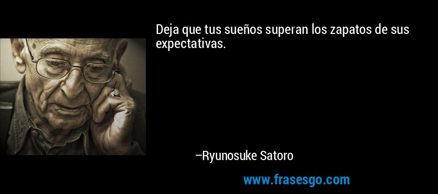 Deja que tus sueños superan los zapatos de sus expectativas. – Ryunosuke Satoro