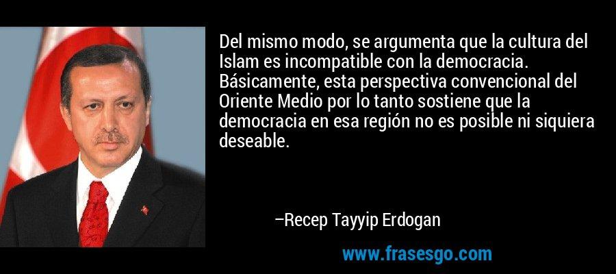 Del mismo modo, se argumenta que la cultura del Islam es incompatible con la democracia. Básicamente, esta perspectiva convencional del Oriente Medio por lo tanto sostiene que la democracia en esa región no es posible ni siquiera deseable. – Recep Tayyip Erdogan